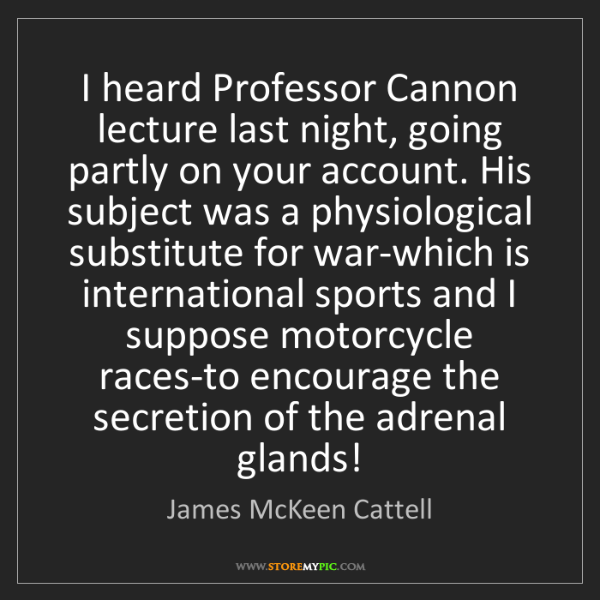 James McKeen Cattell: I heard Professor Cannon lecture last night, going partly...