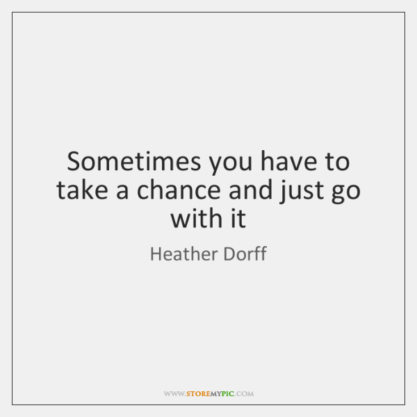 Sometimes you have to take a chance and just go with it