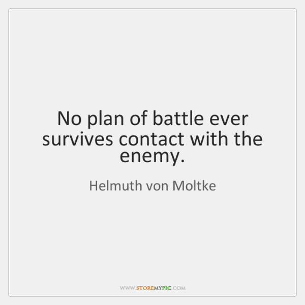 No plan of battle ever survives contact with the enemy.