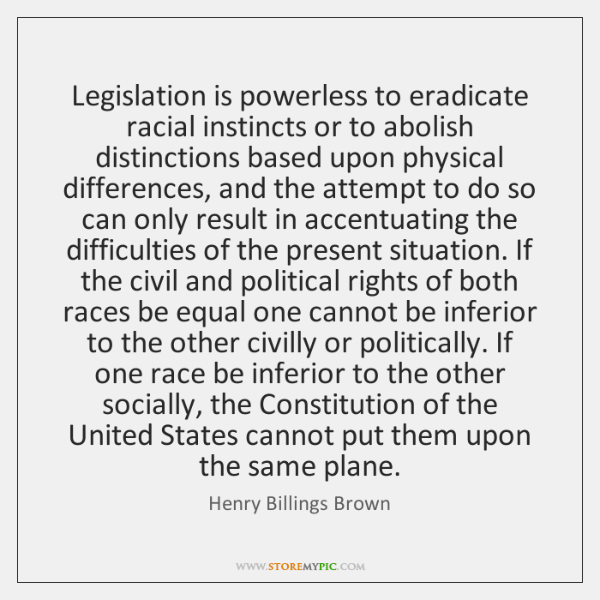 Legislation is powerless to eradicate racial instincts or to abolish distinctions based ...