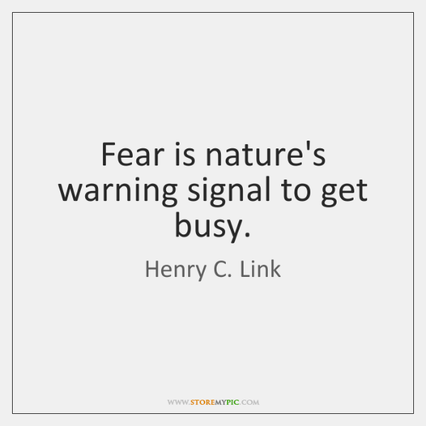 Fear is nature's warning signal to get busy.