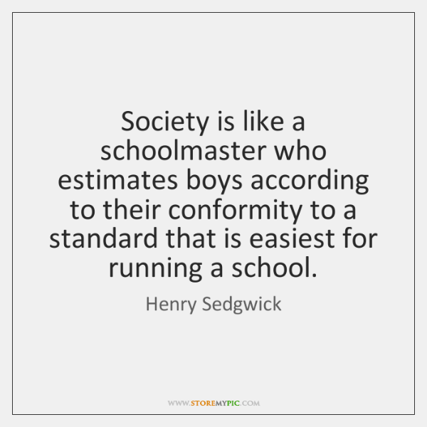 Society is like a schoolmaster who estimates boys according to their conformity ...