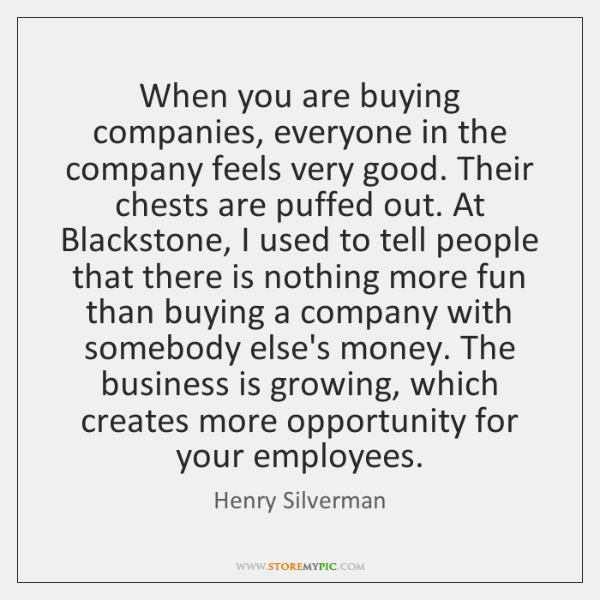 When you are buying companies, everyone in the company feels very good. ...