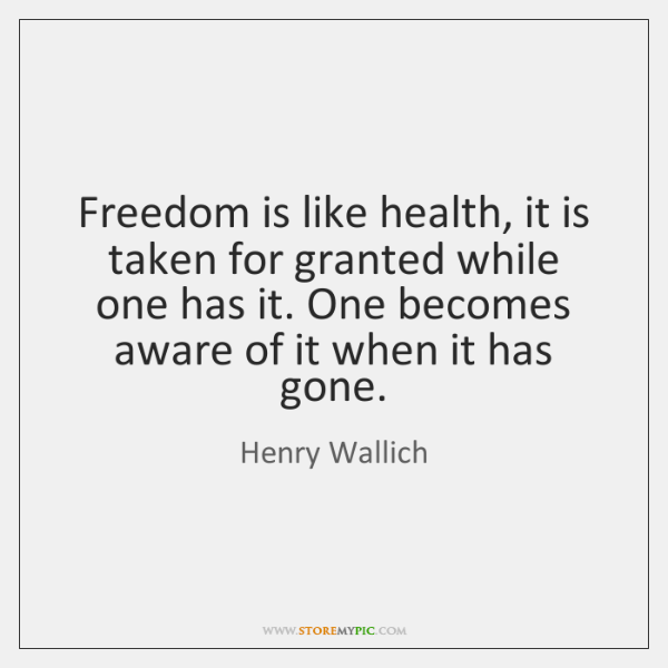 Freedom is like health, it is taken for granted while one has ...