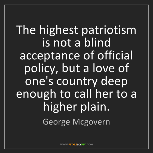 George Mcgovern: The highest patriotism is not a blind acceptance of official...