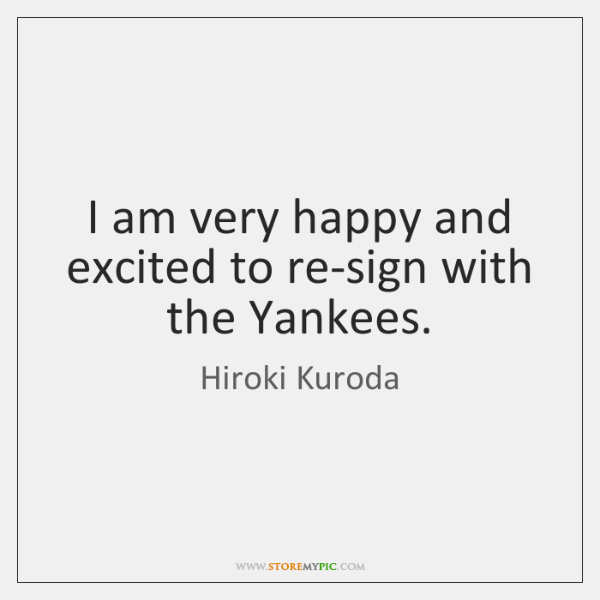 I am very happy and excited to re-sign with the Yankees.