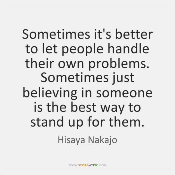 Sometimes it's better to let people handle their own problems. Sometimes just ...