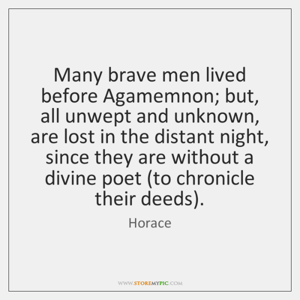 Many brave men lived before Agamemnon; but, all unwept and unknown, are ...