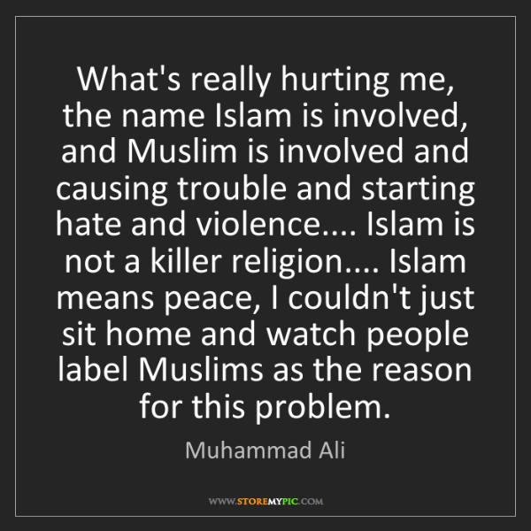 Muhammad Ali: What's really hurting me, the name Islam is involved,...