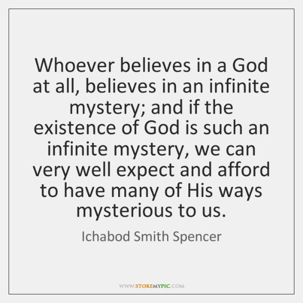 Whoever believes in a God at all, believes in an infinite mystery; ...