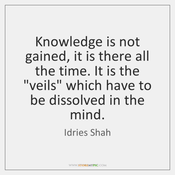 Knowledge is not gained, it is there all the time. It is ...