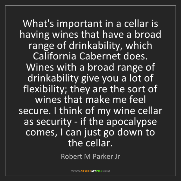 Robert M Parker Jr: What's important in a cellar is having wines that have...