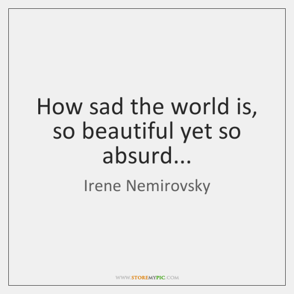 How sad the world is, so beautiful yet so absurd...