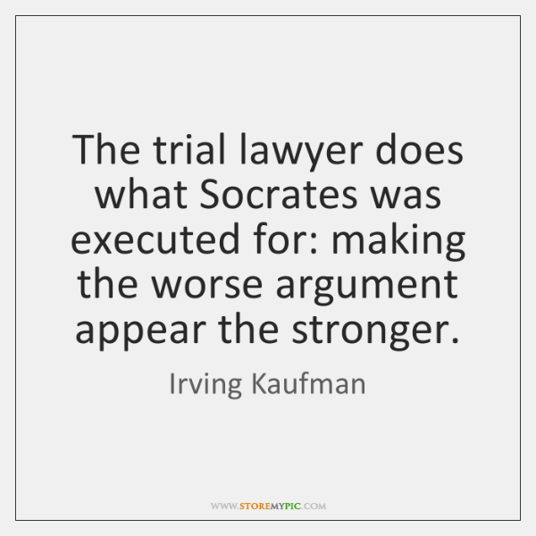 The trial lawyer does what Socrates was executed for: making the worse ...