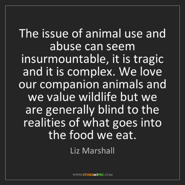 Liz Marshall: The issue of animal use and abuse can seem insurmountable,...