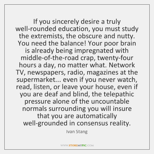 If you sincerely desire a truly well-rounded education, you must study the ...