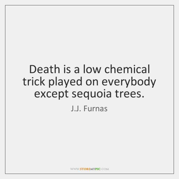 Death is a low chemical trick played on everybody except sequoia trees.