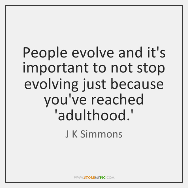 People evolve and it's important to not stop evolving just because you've ...