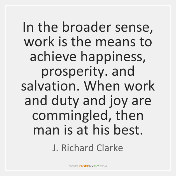 In the broader sense, work is the means to achieve happiness, prosperity. ...