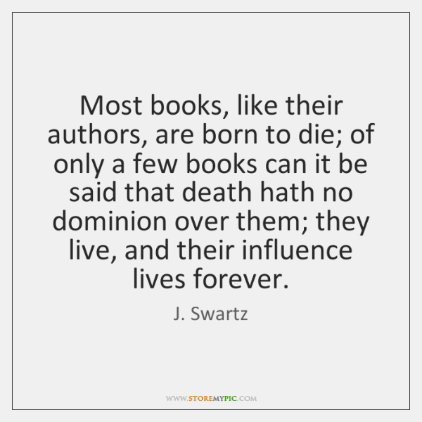 Most books, like their authors, are born to die; of only a ...