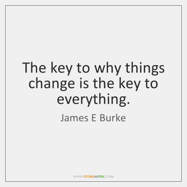 The key to why things change is the key to everything.