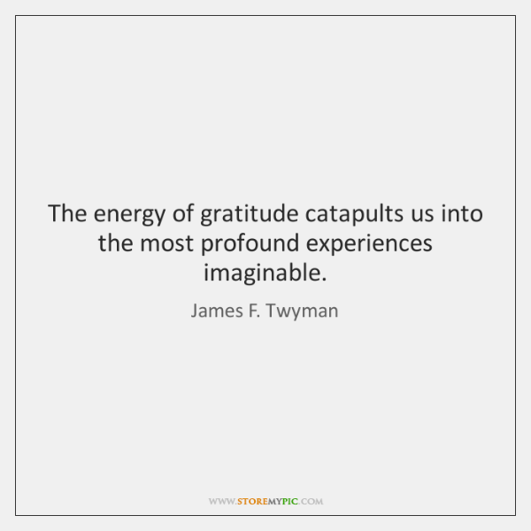The energy of gratitude catapults us into the most profound experiences imaginable.