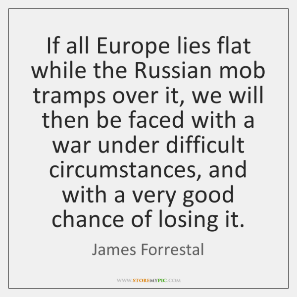 If all Europe lies flat while the Russian mob tramps over it, ...