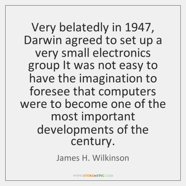 Very belatedly in 1947, Darwin agreed to set up a very small electronics ...