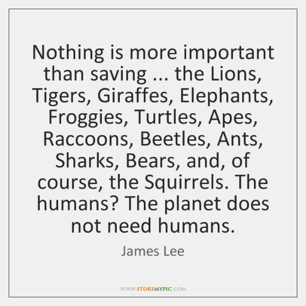 Nothing is more important than saving ... the Lions, Tigers, Giraffes, Elephants, Froggies, ...