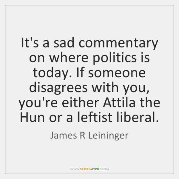 It's a sad commentary on where politics is today. If someone disagrees ...
