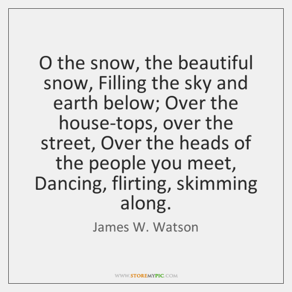 O the snow, the beautiful snow, Filling the sky and earth below; ...