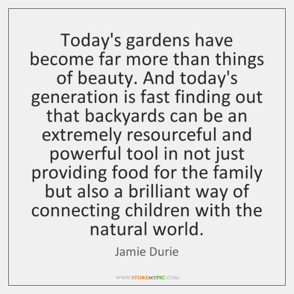 Today's gardens have become far more than things of beauty. And today's ...