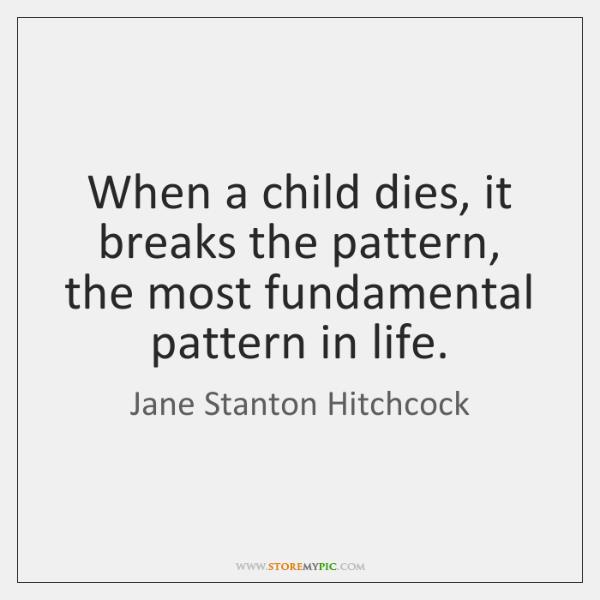When a child dies, it breaks the pattern, the most fundamental pattern ...