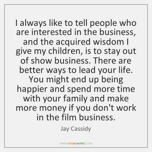 I always like to tell people who are interested in the business, ...