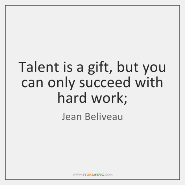 Talent is a gift, but you can only succeed with hard work;