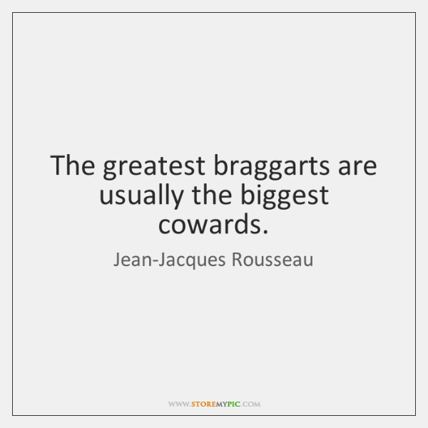 The greatest braggarts are usually the biggest cowards.