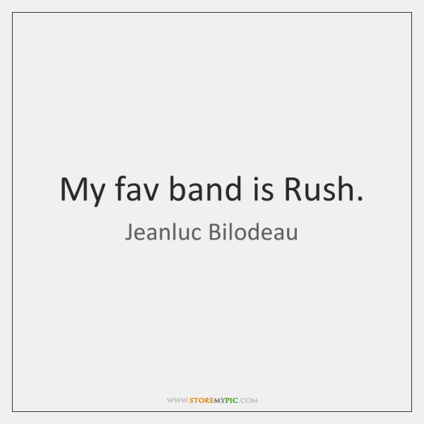 My fav band is Rush.