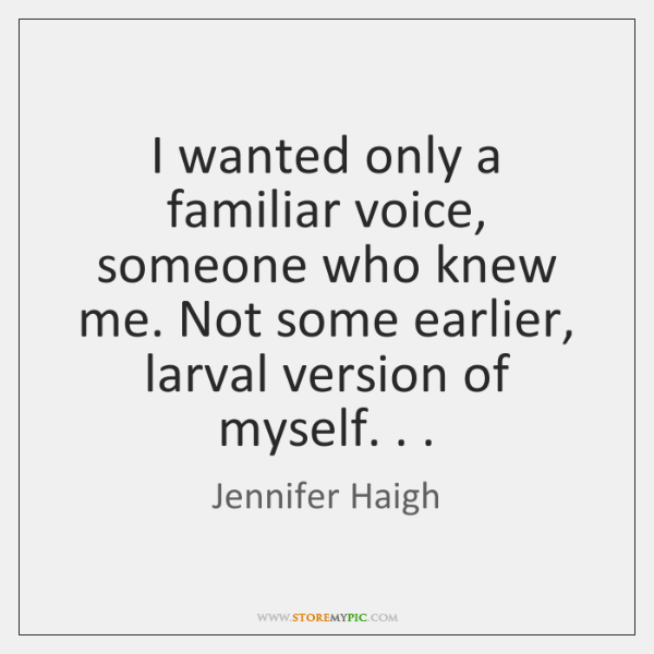 I wanted only a familiar voice, someone who knew me. Not some ...