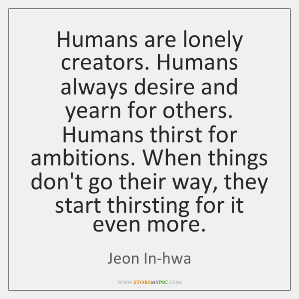 Humans are lonely creators. Humans always desire and yearn for others. Humans ...
