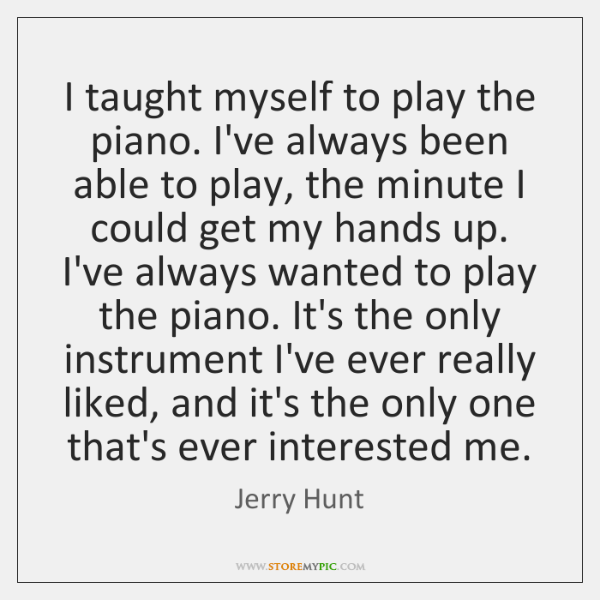 I taught myself to play the piano. I've always been able to ...