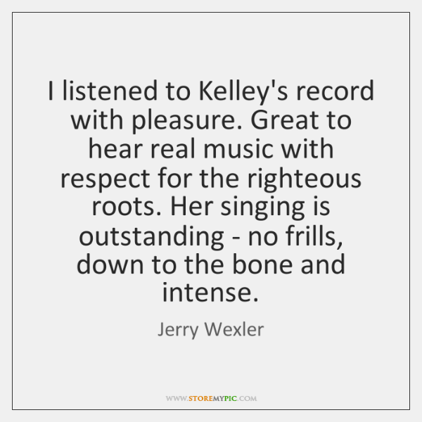 I listened to Kelley's record with pleasure. Great to hear real music ...