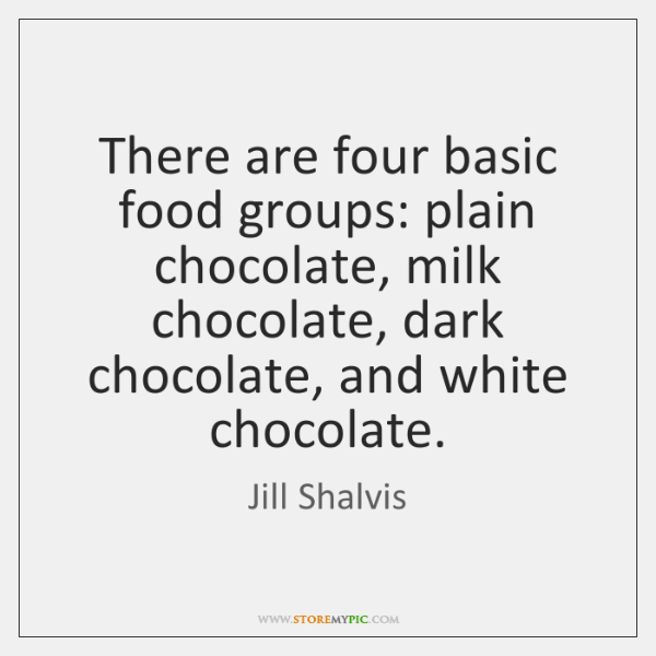 There are four basic food groups: plain chocolate, milk chocolate, dark chocolate, ...