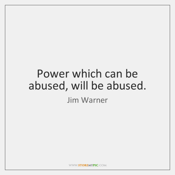 Power which can be abused, will be abused.