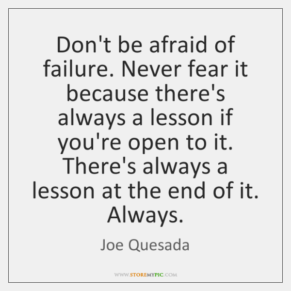 Don't be afraid of failure. Never fear it because there's always a ...