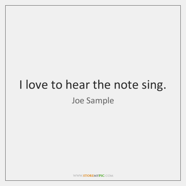 I love to hear the note sing.