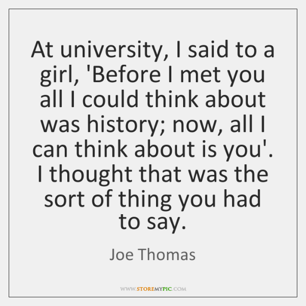 At university, I said to a girl, 'Before I met you all ...