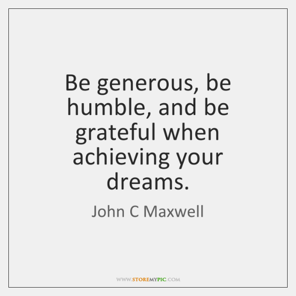 Be generous, be humble, and be grateful when achieving your dreams.