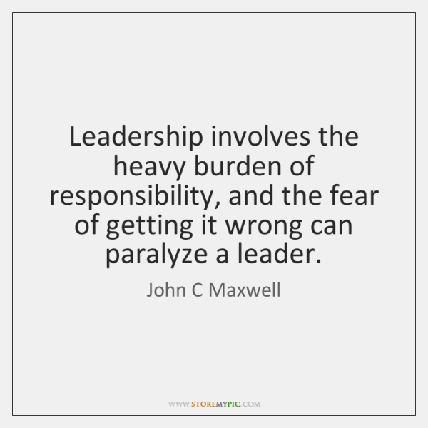 Leadership involves the heavy burden of responsibility, and the fear of getting ...