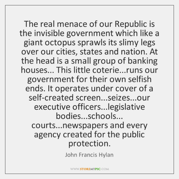 The real menace of our Republic is the invisible government which like ...