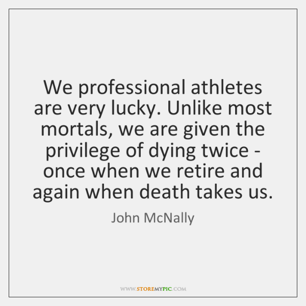 We professional athletes are very lucky. Unlike most mortals, we are given ...